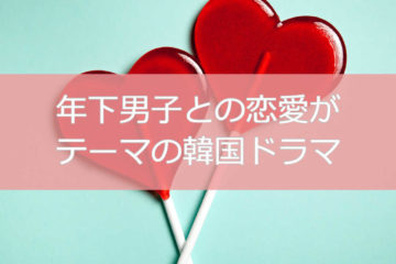 年下男子と恋に落ちる韓国ドラマを特集
