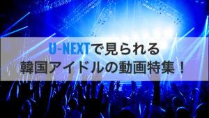 韓国アイドルが出ている番組はU-NEXTで無料視!