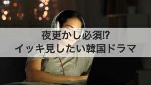 イッキ見推奨の超面白い韓国ドラマ特集