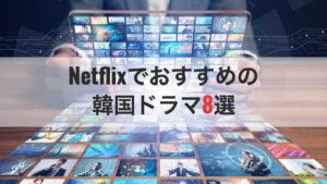 Netflixでおすすめしたい韓国ドラマ8選