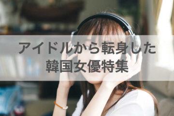 アイドルから転身した韓国女優特集